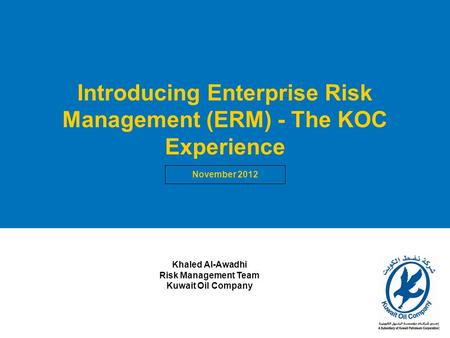 1 Introducing Enterprise Risk Management (ERM) - The KOC Experience November 2012 Khaled Al-Awadhi Risk Management Team Kuwait Oil Company.