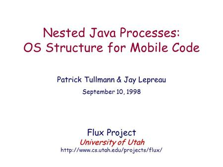 Nested Java Processes: OS Structure for Mobile Code Patrick Tullmann & Jay Lepreau September 10, 1998 Flux Project University of Utah