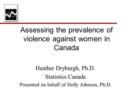 Assessing the prevalence of violence against women in Canada Heather Dryburgh, Ph.D. Statistics Canada Presented on behalf of Holly Johnson, Ph.D.