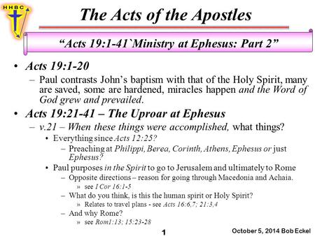 "The Acts of the Apostles October 5, 2014 Bob Eckel 1 ""Acts 19:1-41`Ministry at Ephesus: Part 2"" Acts 19:1-20 –Paul contrasts John's baptism with that of."