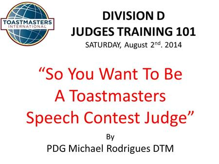 "DIVISION D JUDGES TRAINING 101 SATURDAY, August 2 nd. 2014 ""So You Want To Be A Toastmasters Speech Contest Judge"" By PDG Michael Rodrigues DTM."