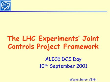 Wayne Salter, CERN The LHC Experiments' Joint Controls Project Framework ALICE DCS Day 10 th September 2001.