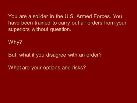 You are a solider in the U.S. Armed Forces. You have been trained to carry out all orders from your superiors without question. Why? But, what if you disagree.