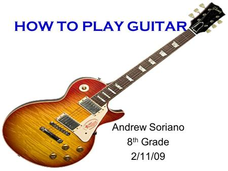 HOW TO PLAY GUITAR Andrew Soriano 8 th Grade 2/11/09.