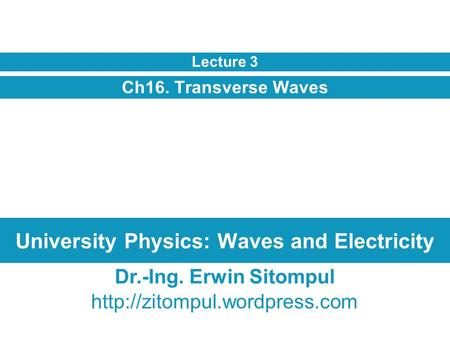 University Physics: Waves and Electricity Ch16. Transverse Waves Lecture 3 Dr.-Ing. Erwin Sitompul