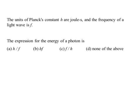 The units of Planck's constant h are joule-s, and the frequency of a light wave is f. The expression for the energy of a photon is (a) h / f(b) hf(c) f.