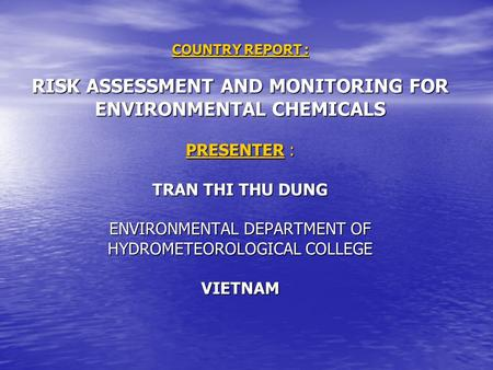 COUNTRY REPORT : RISK ASSESSMENT AND MONITORING FOR ENVIRONMENTAL CHEMICALS PRESENTER : TRAN THI THU DUNG ENVIRONMENTAL DEPARTMENT OF HYDROMETEOROLOGICAL.
