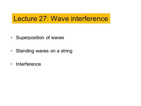 Superposition of waves Standing waves on a string Interference Lecture 27: Wave interference.