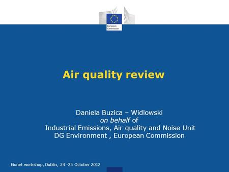 E Eionet workshop, Dublin, 24 -25 October 2012 Air quality review Daniela Buzica – Widlowski on behalf of Industrial Emissions, Air quality and Noise Unit.