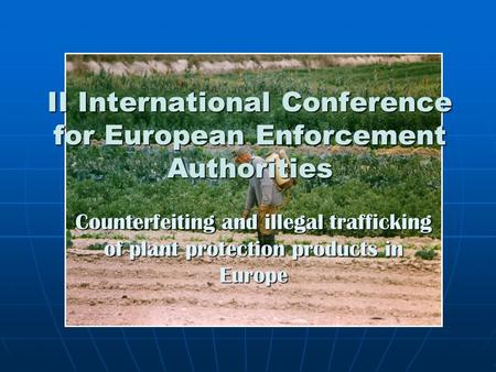 II International Conference for European Enforcement Authorities Counterfeiting and illegal trafficking of plant protection products in Europe.