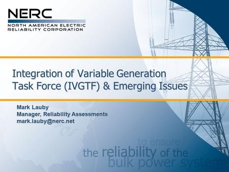 Integration of Variable Generation Task Force (IVGTF) & Emerging Issues Mark Lauby Manager, Reliability Assessments