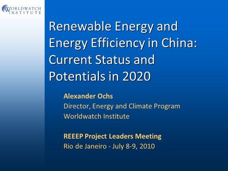 Renewable Energy and Energy Efficiency in China: Current Status and Potentials in 2020 Alexander Ochs Director, Energy and Climate Program Worldwatch Institute.