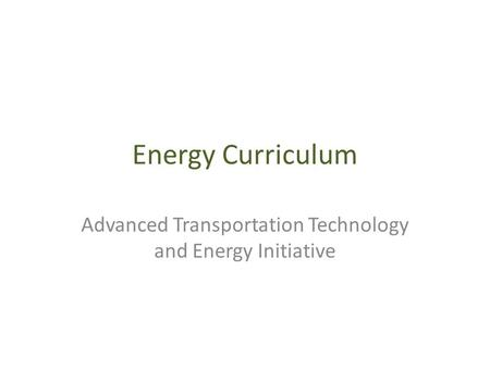 Energy Curriculum Advanced Transportation Technology and Energy Initiative.