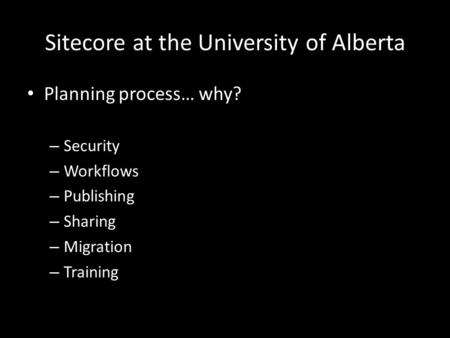 Sitecore at the University of Alberta Planning process… why? – Security – Workflows – Publishing – Sharing – Migration – Training.