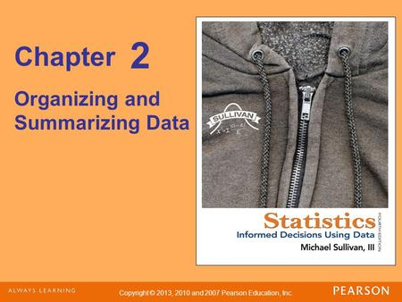 Copyright © 2013, 2010 and 2007 Pearson Education, Inc. Chapter Organizing and Summarizing Data 2.