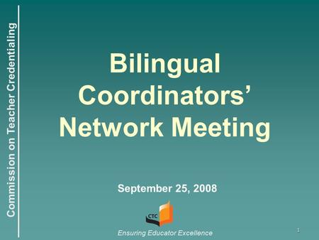 Commission on Teacher Credentialing Ensuring Educator Excellence 1 Bilingual Coordinators' Network Meeting September 25, 2008.