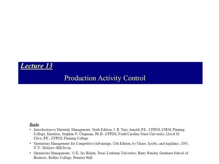 Lecture 13 Production Activity Control Books Introduction to Materials Management, Sixth Edition, J. R. Tony Arnold, P.E., CFPIM, CIRM, Fleming College,