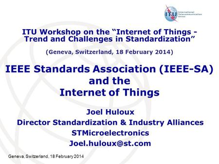 Geneva, Switzerland, 18 February 2014 IEEE Standards Association (IEEE-SA) and the Internet of Things Joel Huloux Director Standardization & Industry Alliances.