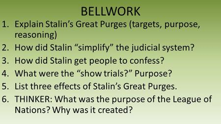"BELLWORK 1.Explain Stalin's Great Purges (targets, purpose, reasoning) 2.How did Stalin ""simplify"" the judicial system? 3.How did Stalin get people to."