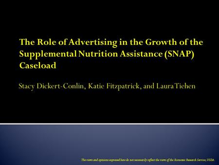 The Role of Advertising in the Growth of the Supplemental Nutrition Assistance (SNAP) Caseload The views and opinions expressed here do not necessarily.