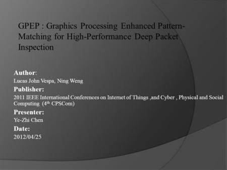 GPEP : Graphics Processing Enhanced Pattern- Matching for High-Performance Deep Packet Inspection Author: Lucas John Vespa, Ning Weng Publisher: 2011 IEEE.