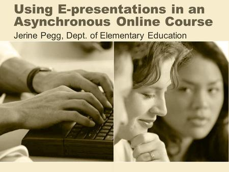 Using E-presentations in an Asynchronous Online Course Jerine Pegg, Dept. of Elementary Education.