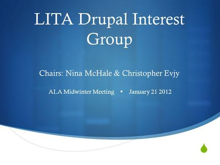  LITA Drupal Interest Group Chairs: Nina McHale & Christopher Evjy ALA Midwinter Meeting  January 21 2012.