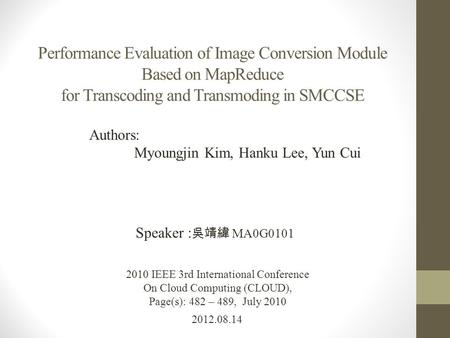 Performance Evaluation of Image Conversion Module Based on MapReduce for Transcoding and Transmoding in SMCCSE 2012.08.14 Speaker : 吳靖緯 MA0G0101 2010 IEEE.