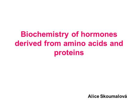 Biochemistry of hormones derived from amino acids and proteins Alice Skoumalová.