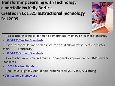 Transforming Learning with Technology a portfolio by Kelly Berlick Created in EdL 325 Instructional Technology Fall 2009 As a teacher it is critical for.