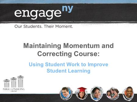 Using Student Work to Improve Student Learning Maintaining Momentum and Correcting Course: