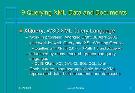 SDPL 2002Notes 9: XQuery1 9 Querying XML Data and Documents n XQuery, W3C XML Query Language –work in progress, Working Draft, 30 April 2002 –joint work.