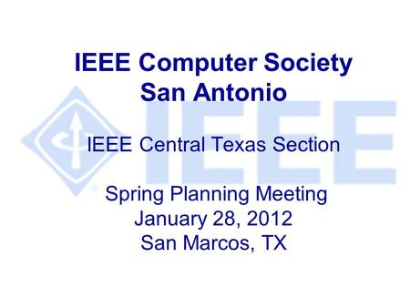 IEEE Computer Society San Antonio IEEE Central Texas Section Spring Planning Meeting January 28, 2012 San Marcos, TX.