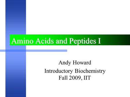 Amino Acids and Peptides I Andy Howard Introductory Biochemistry Fall 2009, IIT.