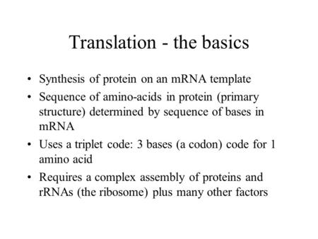 Translation - the basics Synthesis of protein on an mRNA template Sequence of amino-acids in protein (primary structure) determined by sequence of bases.