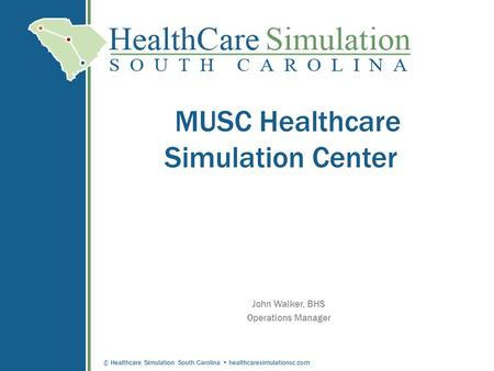 © Healthcare Simulation South Carolina healthcaresimulationsc.com MUSC Healthcare Simulation Center John Walker, BHS Operations Manager.