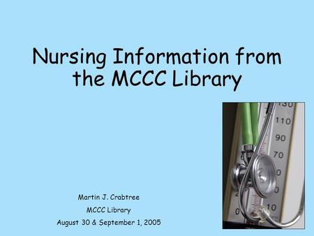 Nursing Information from the MCCC Library Martin J. Crabtree MCCC Library August 30 & September 1, 2005.