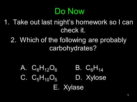 Do Now 1.Take out last night's homework so I can check it. 2.Which of the following are probably carbohydrates? A.C 6 H 12 O 6 B. C 6 H 14 C.C 5 H 10 O.