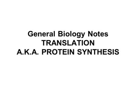 General Biology Notes TRANSLATION A.K.A. PROTEIN SYNTHESIS.