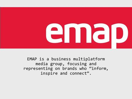 "EMAP is a business multiplatform media group, focusing and representing on brands who ""inform, inspire and connect""."