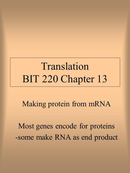 Translation BIT 220 Chapter 13 Making protein from mRNA Most genes encode for proteins -some make RNA as end product.