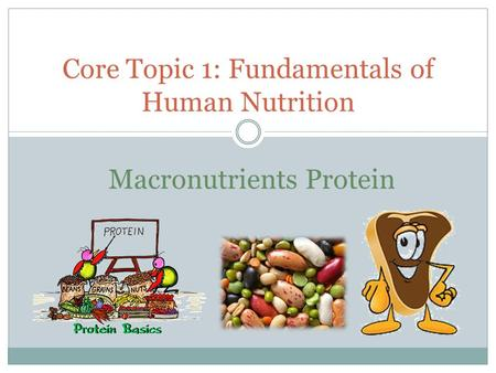 Core Topic 1: Fundamentals of Human Nutrition Macronutrients Protein.