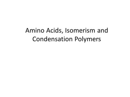 Amino Acids, Isomerism and Condensation Polymers.