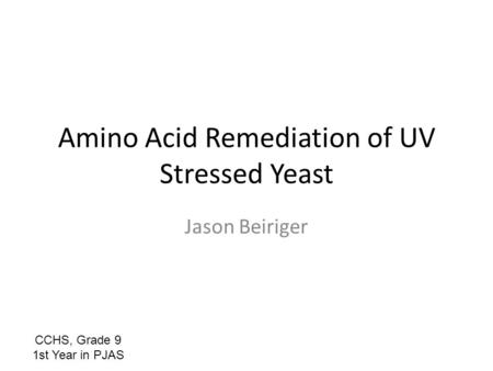 Amino Acid Remediation of UV Stressed Yeast Jason Beiriger CCHS, Grade 9 1st Year in PJAS.