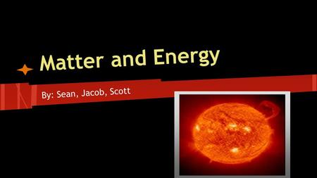 Matter and Energy By: Sean, Jacob, Scott. Matter is the building block of the universe. It can neither be created nor destroyed. It can only be displaced.
