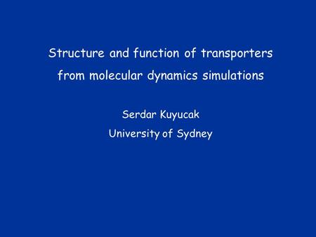 Structure and function of transporters from molecular dynamics simulations Serdar Kuyucak University of Sydney.