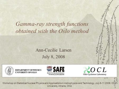 Gamma-ray strength functions obtained with the Oslo method Ann-Cecilie Larsen July 8, 2008 Workshop on Statistical Nuclear Physics and Applications in.