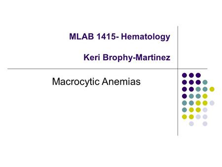 MLAB 1415- Hematology Keri Brophy-Martinez Macrocytic Anemias.
