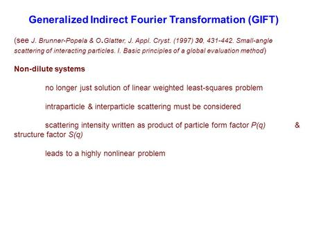 Generalized Indirect Fourier Transformation (GIFT) (see J. Brunner-Popela & O. Glatter, J. Appl. Cryst. (1997) 30, 431-442. Small-angle scattering of interacting.