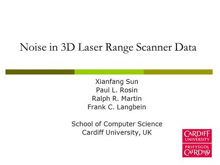 Noise in 3D Laser Range Scanner Data Xianfang Sun Paul L. Rosin Ralph R. Martin Frank C. Langbein School of Computer Science Cardiff University, UK.